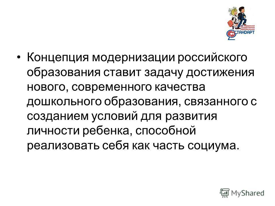 Концепция модернизации российского образования ставит задачу достижения нового, современного качества дошкольного образования, связанного с созданием условий для развития личности ребенка, способной реализовать себя как часть социума.