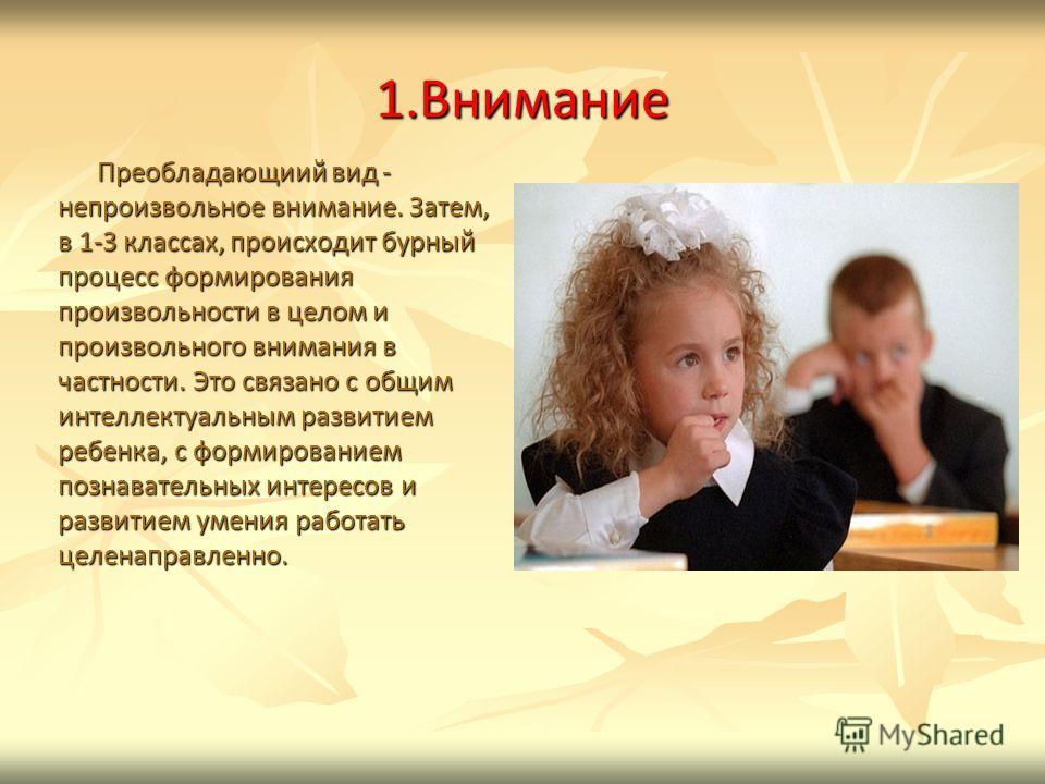 1. Внимание Преобладающиий вид - непроизвольное внимание. Затем, в 1-3 классах, происходит бурный процесс формирования произвольности в целом и произвольного внимания в частности. Это связано с общим интеллектуальным развитием ребенка, с формирование