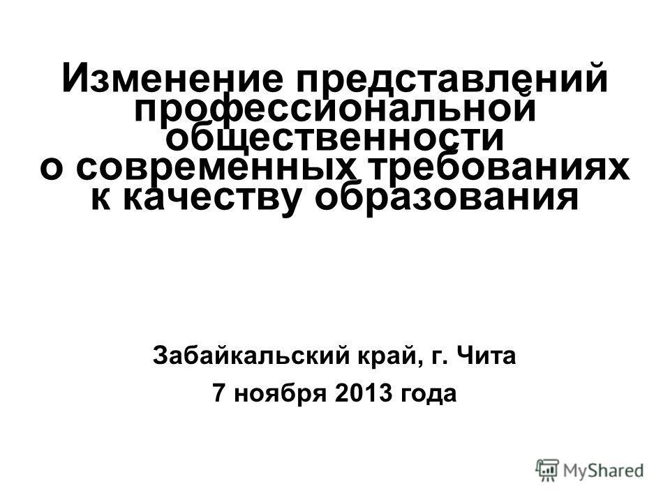 Изменение представлений профессиональной общественности о современных требованиях к качеству образования Забайкальский край, г. Чита 7 ноября 2013 года