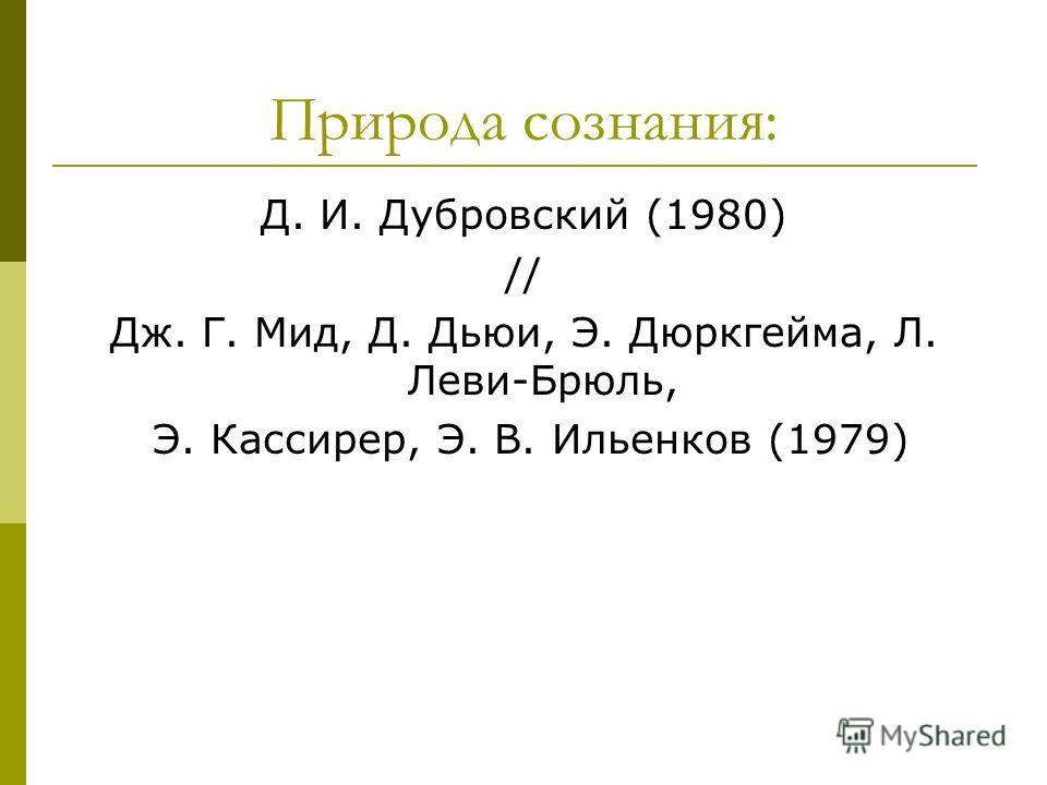 Природа сознания: Д. И. Дубровский (1980) // Дж. Г. Мид, Д. Дьюи, Э. Дюркгейма, Л. Леви-Брюль, Э. Кассирер, Э. В. Ильенков (1979)
