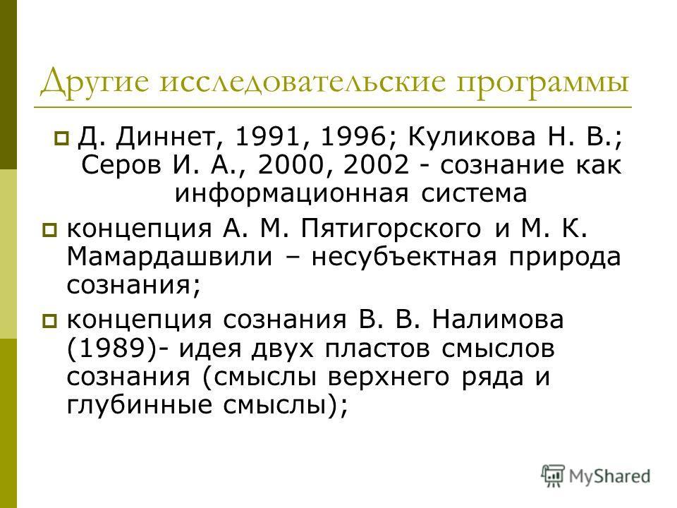 Другие исследовательские программы Д. Диннет, 1991, 1996; Куликова Н. В.; Серов И. А., 2000, 2002 - сознание как информационная система концепция А. М. Пятигорского и М. К. Мамардашвили – несубъектная природа сознания; концепция сознания В. В. Налимо
