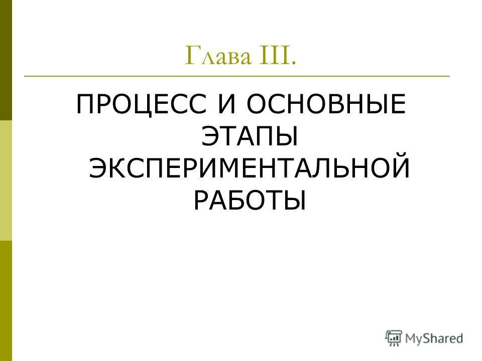 Глава III. ПРОЦЕСС И ОСНОВНЫЕ ЭТАПЫ ЭКСПЕРИМЕНТАЛЬНОЙ РАБОТЫ