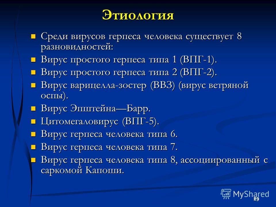 29 Этиология Среди вирусов герпеса человека существует 8 разновидностей: Среди вирусов герпеса человека существует 8 разновидностей: Вирус простого герпеса типа 1 (ВПГ-1). Вирус простого герпеса типа 1 (ВПГ-1). Вирус простого герпеса типа 2 (ВПГ-2).