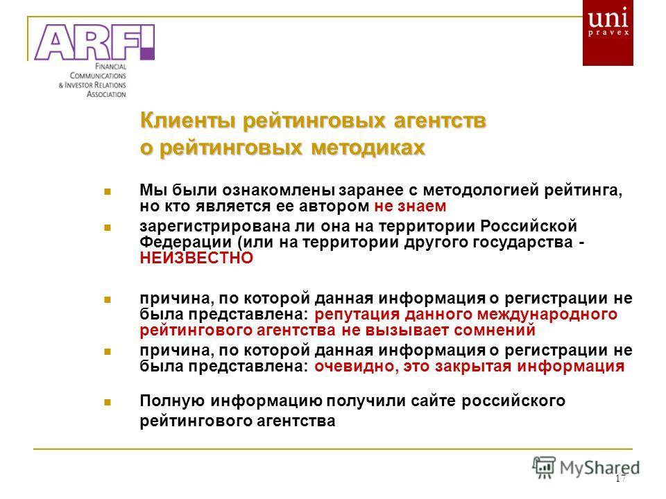 17 Клиенты рейтинговых агентств о рейтинговых методиках Мы были ознакомлены заранее с методологией рейтинга, но кто является ее автором не знаем зарегистрирована ли она на территории Российской Федерации (или на территории другого государства - НЕИЗВ