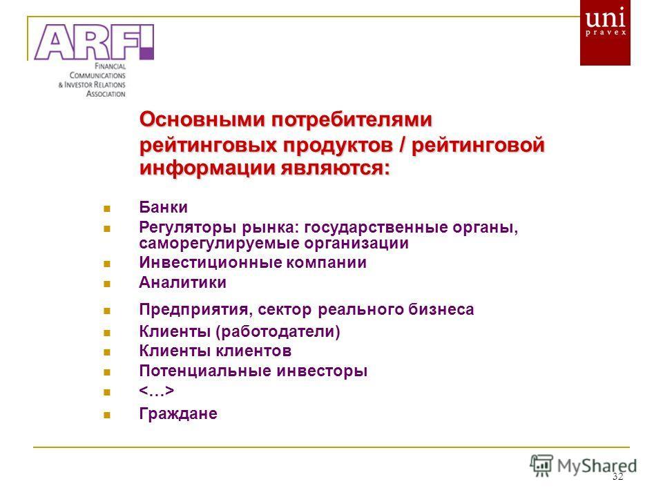 32 Основными потребителями рейтинговых продуктов / рейтинговой информации являются: Банки Регуляторы рынка: государственные органы, саморегулируемые организации Инвестиционные компании Аналитики Предприятия, сектор реального бизнеса Клиенты (работода