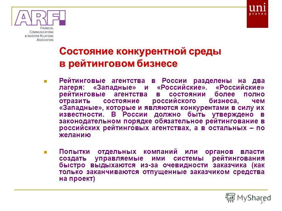 37 Состояние конкурентной среды в рейтинговом бизнесе Рейтинговые агентства в России разделены на два лагеря: «Западные» и «Российские». «Российские» рейтинговые агентства в состоянии более полно отразить состояние российского бизнеса, чем «Западные»