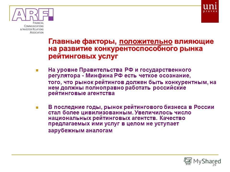 39 Главные факторы, положительно влияющие на развитие конкурентоспособного рынка рейтинговых услуг На уровне Правительства РФ и государственного регулятора - Минфина РФ есть четкое осознание, того, что рынок рейтингов должен быть конкурентным, на нем