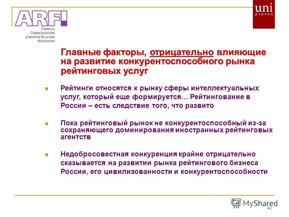 41 Главные факторы, отрицательно влияющие на развитие конкурентоспособного рынка рейтинговых услуг Рейтинги относятся к рынку сферы интеллектуальных услуг, который еще формируется… Рейтингование в России – есть следствие того, что развито Пока рейтин