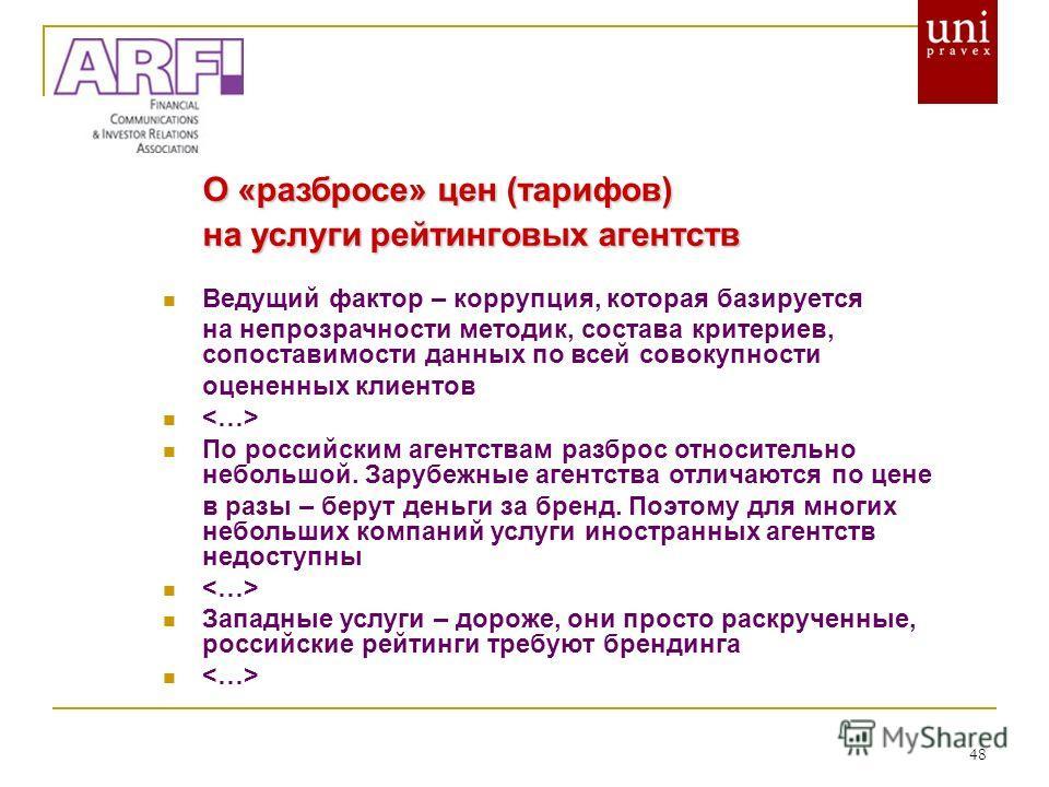 48 О «разбросе» цен (тарифов) на услуги рейтинговых агентств Ведущий фактор – коррупция, которая базируется на непрозрачности методик, состава критериев, сопоставимости данных по всей совокупности оцененных клиентов По российским агентствам разброс о
