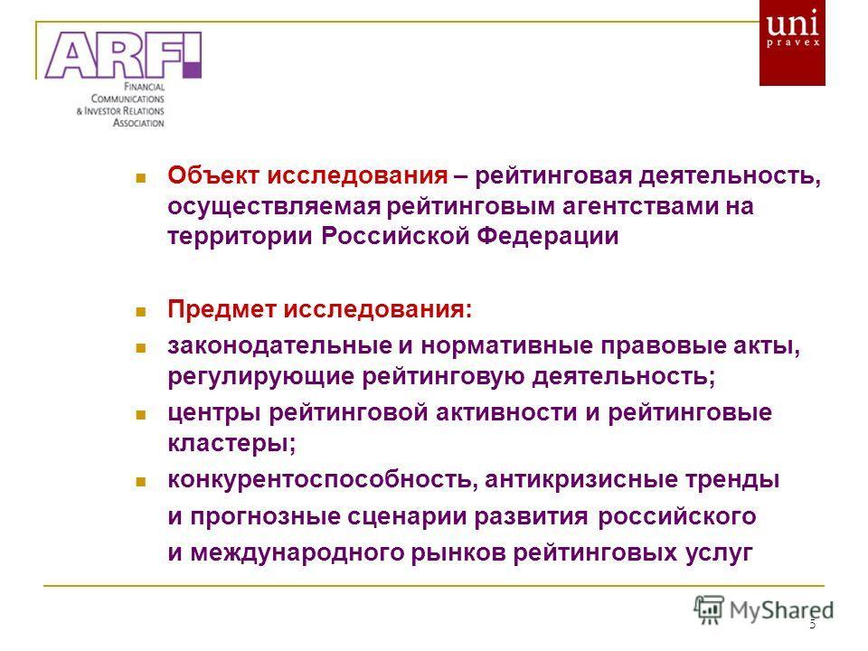 5 Объект исследования – рейтинговая деятельность, осуществляемая рейтинговым агентствами на территории Российской Федерации Предмет исследования: законодательные и нормативные правовые акты, регулирующие рейтинговую деятельность; центры рейтинговой а