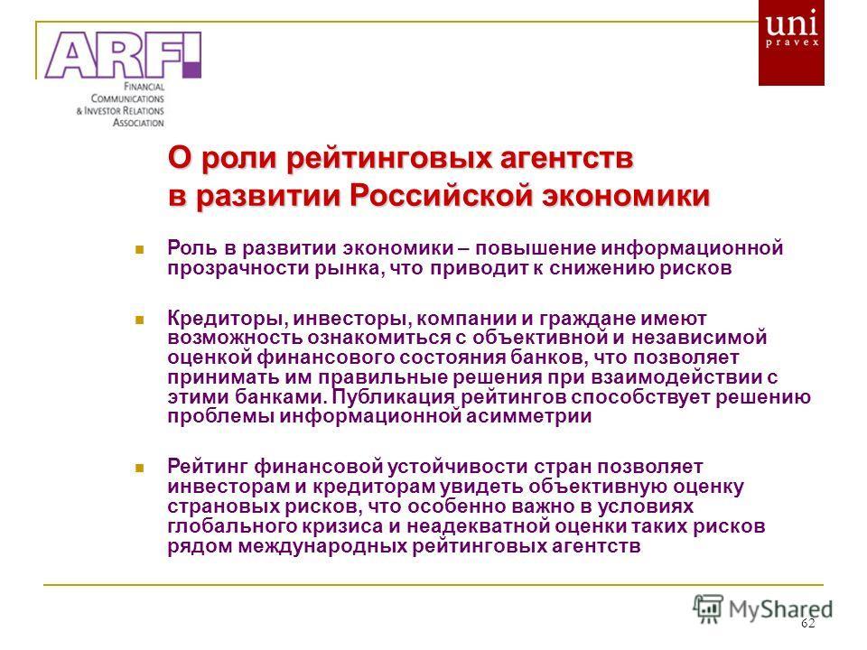 62 О роли рейтинговых агентств в развитии Российской экономики Роль в развитии экономики – повышение информационной прозрачности рынка, что приводит к снижению рисков Кредиторы, инвесторы, компании и граждане имеют возможность ознакомиться с объектив