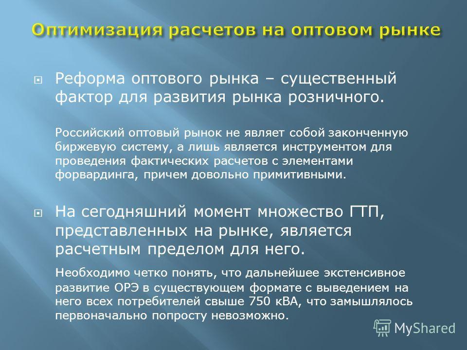 Реформа оптового рынка – существенный фактор для развития рынка розничного. Российский оптовый рынок не являет собой законченную биржевую систему, а лишь является инструментом для проведения фактических расчетов с элементами форвардинга, причем довол