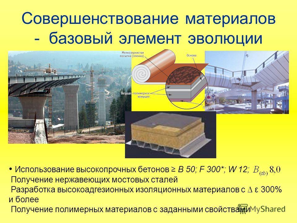 Совершенствование материалов - базовый элемент эволюции Использование высокопрочных бетонов В 50; F 300*; W 12; Получение нержавеющих мостовых сталей Разработка высокоадгезионных изоляционных материалов с ε 300% и более Получение полимерных материало