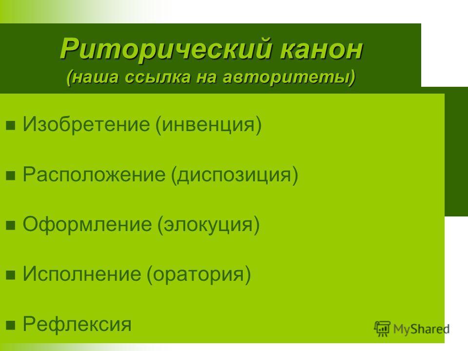 Риторический канон (наша ссылка на авторитеты) Изобретение (инвенция) Расположение (диспозиция) Оформление (элокуция) Исполнение (оратория) Рефлексия