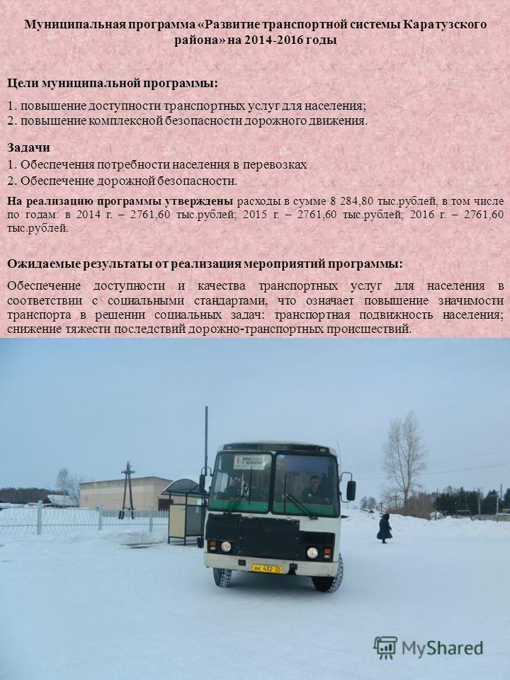 1 Муниципальная программа «Развитие транспортной системы Каратузского района» на 2014-2016 годы Задачи 1. Обеспечения потребности населения в перевозках 2. Обеспечение дорожной безопасности. На реализацию программы утверждены расходы в сумме 8 284,80