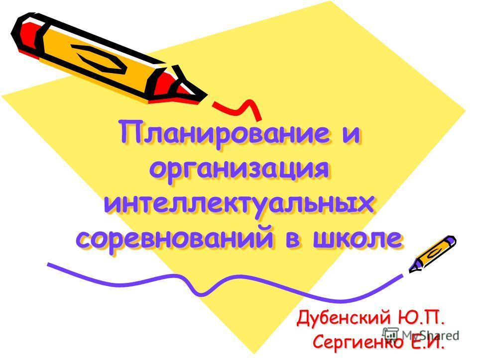 Планирование и организация интеллектуальных соревнований в школе Дубенский Ю.П. Сергиенко Е.И.