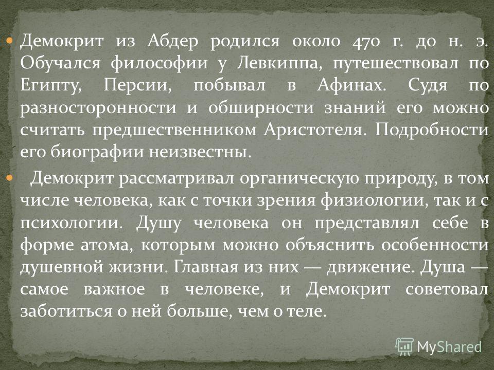Демокрит из Абдер родился около 470 г. до н. э. Обучался философии у Левкиппа, путешествовал по Египту, Персии, побывал в Афинах. Судя по разносторонности и обширности знаний его можно считать предшественником Аристотеля. Подробности его биографии не