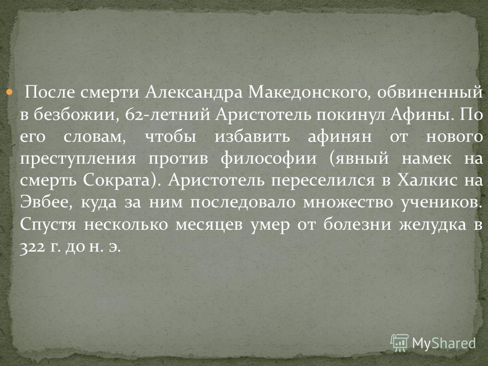 После смерти Александра Македонского, обвиненный в безбожии, 62-летний Аристотель покинул Афины. По его словам, чтобы избавить афинян от нового преступления против философии (явный намек на смерть Сократа). Аристотель переселился в Халкис на Эвбее, к