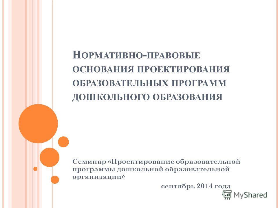 Н ОРМАТИВНО - ПРАВОВЫЕ ОСНОВАНИЯ ПРОЕКТИРОВАНИЯ ОБРАЗОВАТЕЛЬНЫХ ПРОГРАММ ДОШКОЛЬНОГО ОБРАЗОВАНИЯ Семинар «Проектирование образовательной программы дошкольной образовательной организации» сентябрь 2014 года