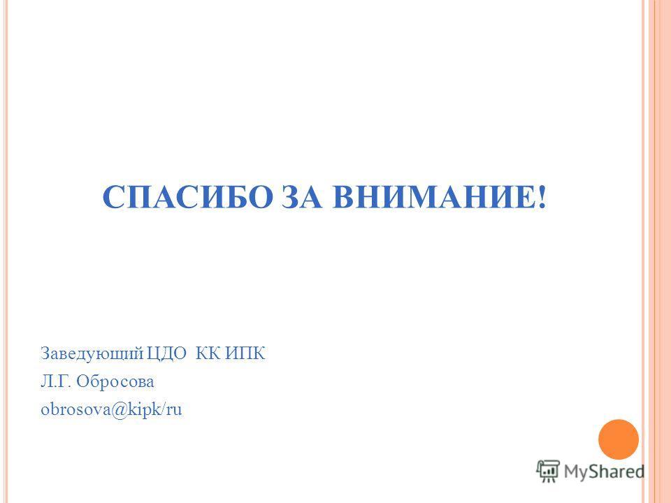 СПАСИБО ЗА ВНИМАНИЕ! Заведующий ЦДО КК ИПК Л.Г. Обросова obrosova@kipk/ru