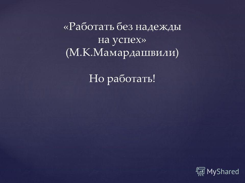 «Работать без надежды на успех» (М.К.Мамардашвили) Но работать!