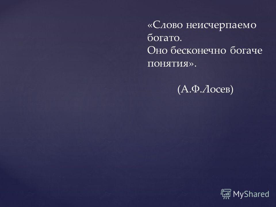 «Слово неисчерпаемо богато. Оно бесконечно богаче понятия». (А.Ф.Лосев)