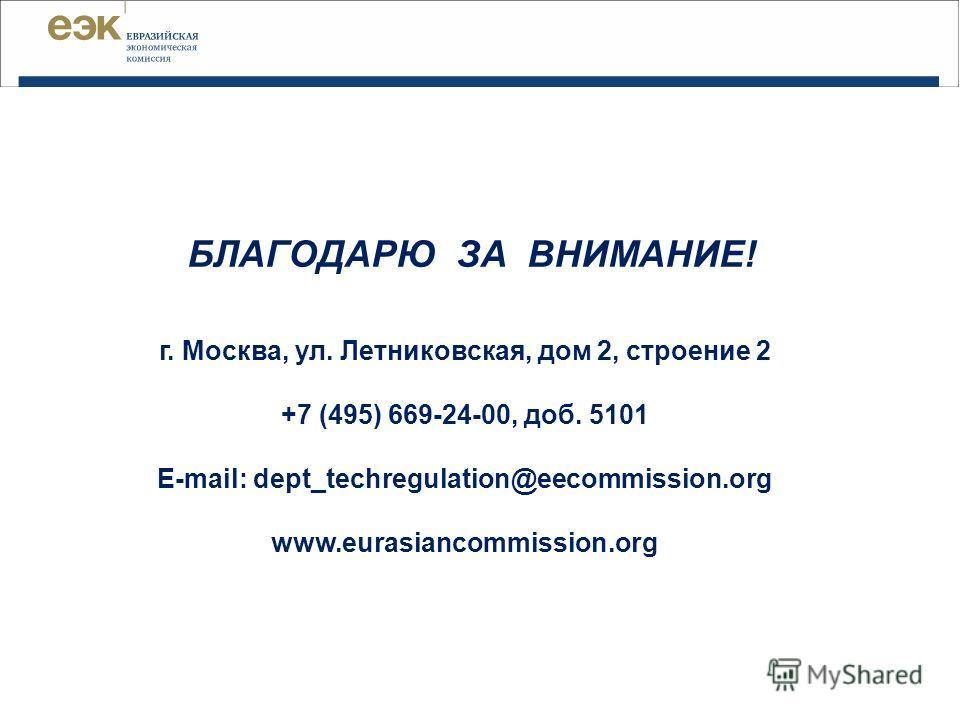 БЛАГОДАРЮ ЗА ВНИМАНИЕ! г. Москва, ул. Летниковская, дом 2, строение 2 +7 (495) 669-24-00, доб. 5101 E-mail: dept_techregulation@eecommission.org www.eurasiancommission.org