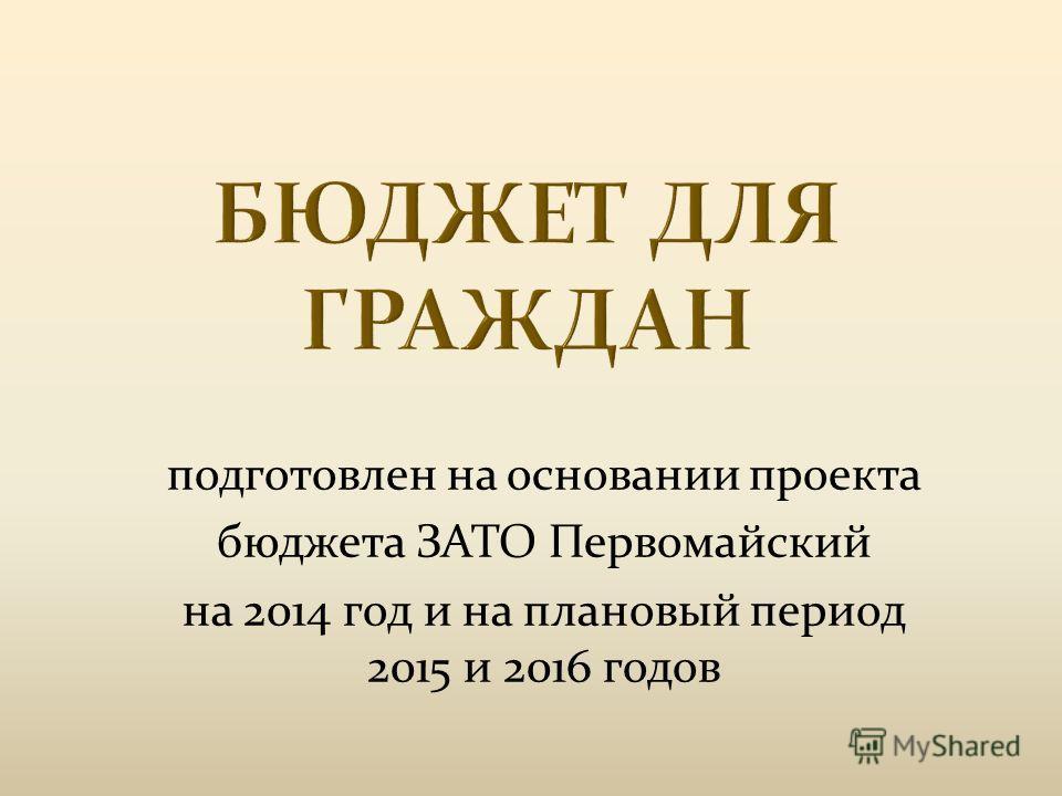 подготовлен на основании проекта бюджета ЗАТО Первомайский на 2014 год и на плановый период 2015 и 2016 годов