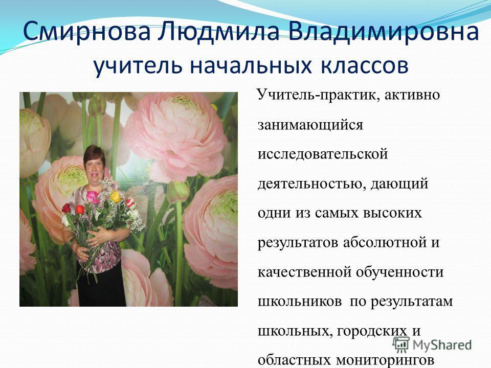 Смирнова Людмила Владимировна учитель начальных классов Учитель-практик, активно занимающийся исследовательской деятельностью, дающий одни из самых высоких результатов абсолютной и качественной обученности школьников по результатам школьных, городски