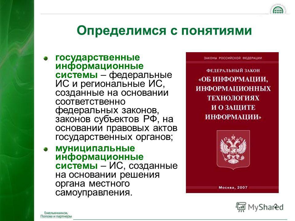 2 Определимся с понятиями государственные информационные системы – федеральные ИС и региональные ИС, созданные на основании соответственно федеральных законов, законов субъектов РФ, на основании правовых актов государственных органов; муниципальные и