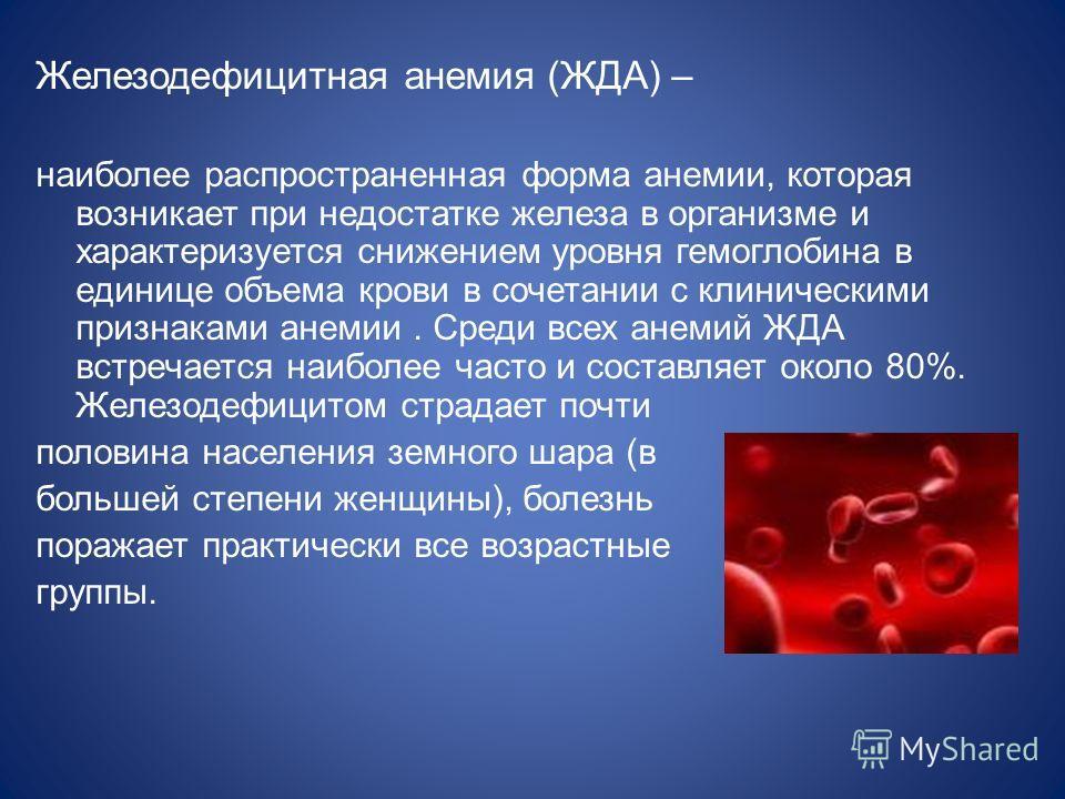 Железодефицитная анемия (ЖДА) – наиболее распространенная форма анемии, которая возникает при недостатке железа в организме и характеризуется снижением уровня гемоглобина в единице объема крови в сочетании с клиническими признаками анемии. Среди всех