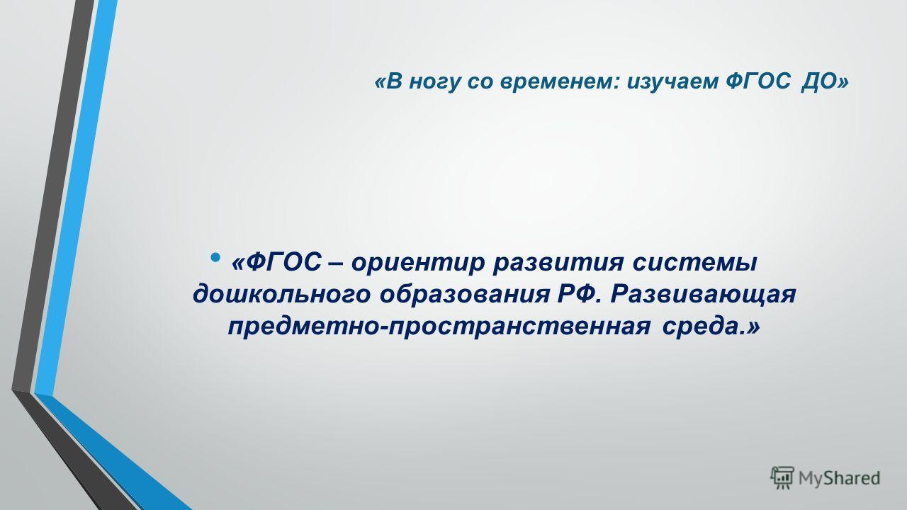 «В ногу со временем: изучаем ФГОС ДО» «ФГОС – ориентир развития системы дошкольного образования РФ. Развивающая предметно-пространственная среда.»