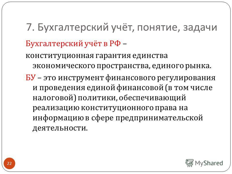 7. Бухгалтерский учёт, понятие, задачи 22 Бухгалтерский учёт в РФ – конституционная гарантия единства экономического пространства, единого рынка. БУ – это инструмент финансового регулирования и проведения единой финансовой ( в том числе налоговой ) п