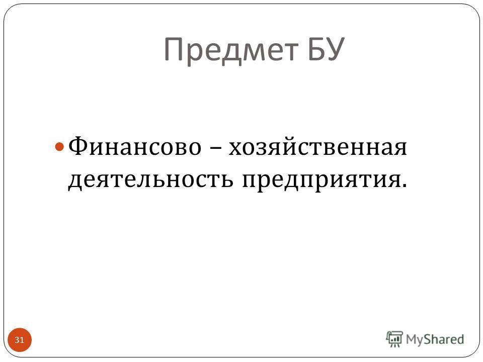 Предмет БУ Финансово – хозяйственная деятельность предприятия. 31