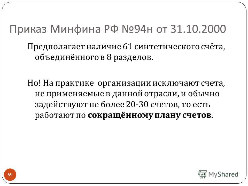 Приказ Минфина РФ 94 н от 31.10.2000 Предполагает наличие 61 синтетического счёта, объединённого в 8 разделов. Но ! На практике организации исключают счета, не применяемые в данной отрасли, и обычно задействуют не более 20-30 счетов, то есть работают