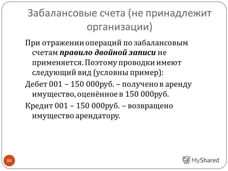 Забалансовые счета ( не принадлежит организации ) 88 При отражении операций по забалансовым счетам правило двойной записи не применяется. Поэтому проводки имеют следующий вид ( условны пример ): Дебет 001 – 150 000 руб. – получено в аренду имущество,