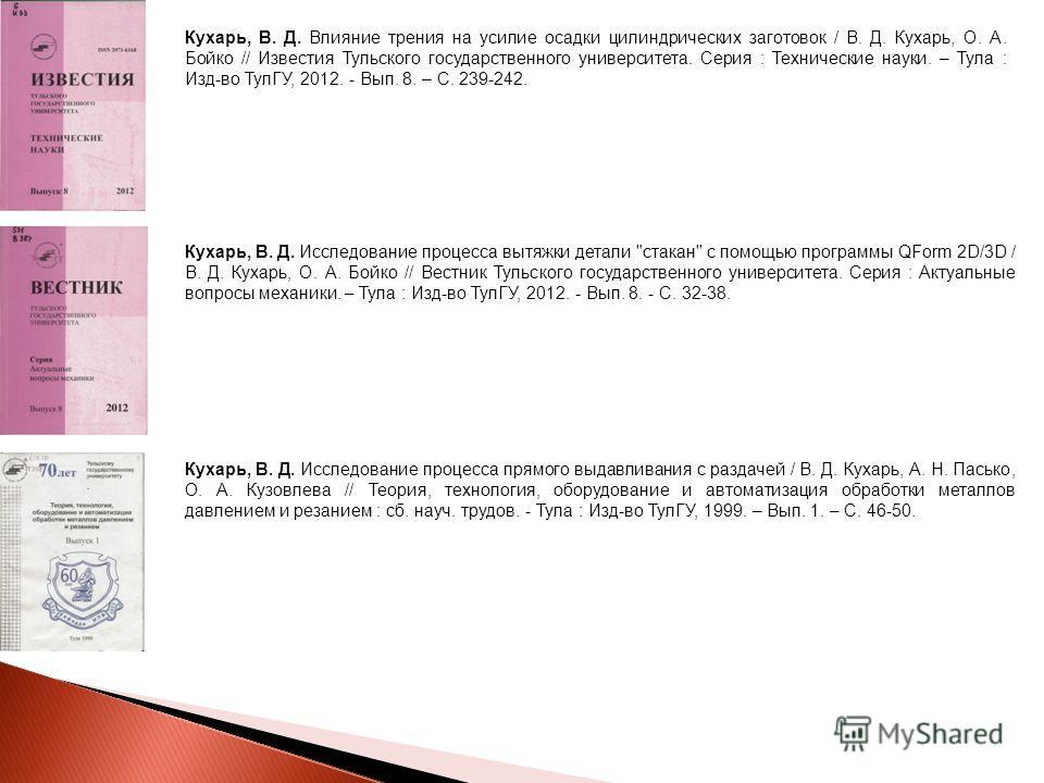 Кухарь, В. Д. Влияние трения на усилие осадки цилиндрических заготовок / В. Д. Кухарь, О. А. Бойко // Известия Тульского государственного университета. Серия : Технические науки. – Тула : Изд-во ТулГУ, 2012. - Вып. 8. – С. 239-242. Кухарь, В. Д. Иссл