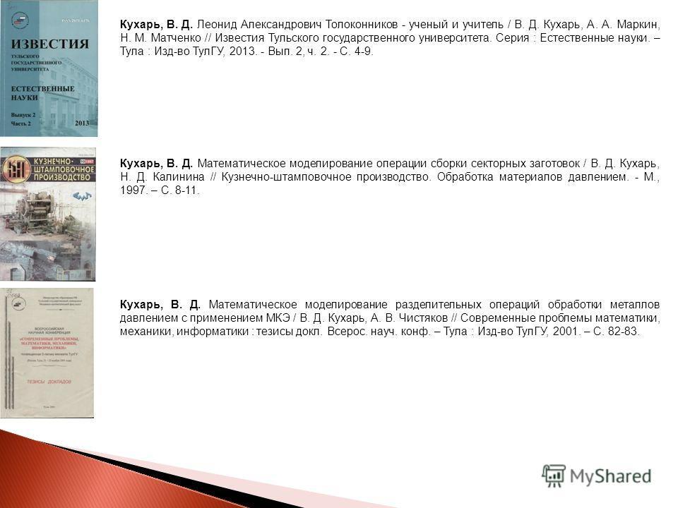 Кухарь, В. Д. Леонид Александрович Толоконников - ученый и учитель / В. Д. Кухарь, А. А. Маркин, Н. М. Матченко // Известия Тульского государственного университета. Серия : Естественные науки. – Тула : Изд-во ТулГУ, 2013. - Вып. 2, ч. 2. - С. 4-9. Ку