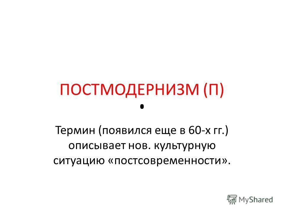 ПОСТМОДЕРНИЗМ (П) Термин (появился еще в 60-х гг.) описывает нов. культурную ситуацию «постсовременности».
