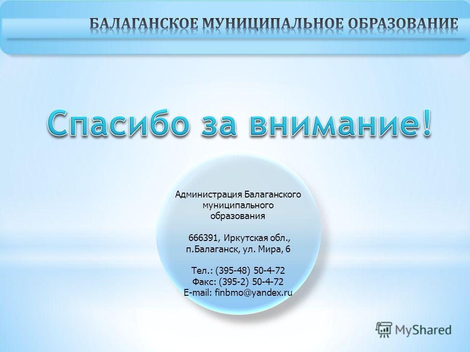 Администрация Балаганского муниципального образования 666391, Иркутская обл., п.Балаганск, ул. Мира, 6 Тел.: (395-48) 50-4-72 Факс: (395-2) 50-4-72 E-mail: finbmo@yandex.ru
