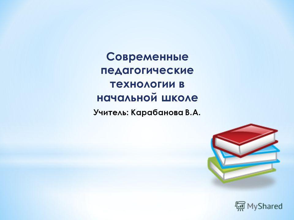Современные педагогические технологии в начальной школе Учитель: Карабанова В.А.