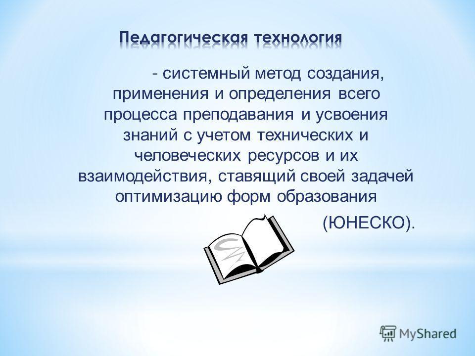 - системный метод создания, применения и определения всего процесса преподавания и усвоения знаний с учетом технических и человеческих ресурсов и их взаимодействия, ставящий своей задачей оптимизацию форм образования (ЮНЕСКО).