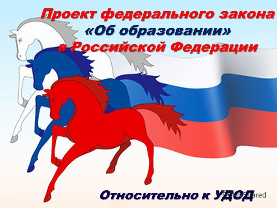 Проект федерального закона «Об образовании» в Российской Федерации Относительно к УДОД