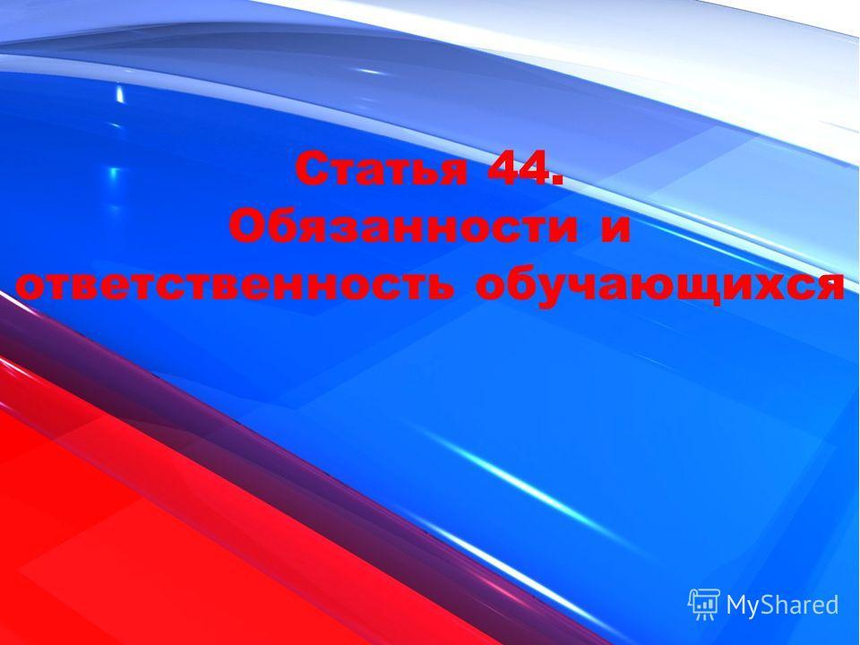 Статья 44. Обязанности и ответственность обучающихся