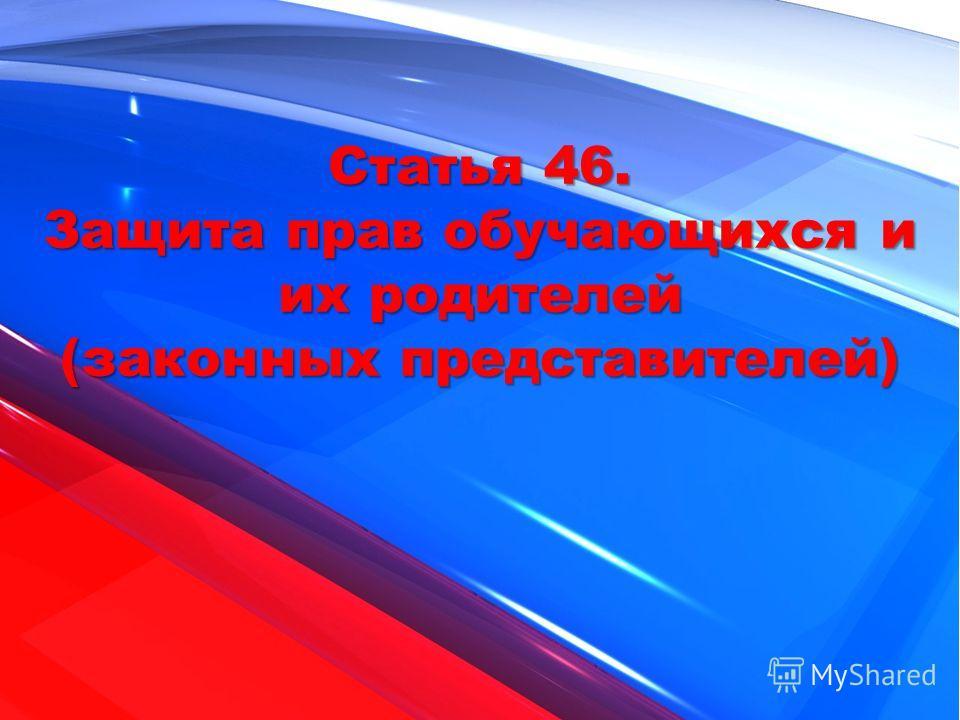 Статья 46. Защита прав обучающихся и их родителей (законных представителей)