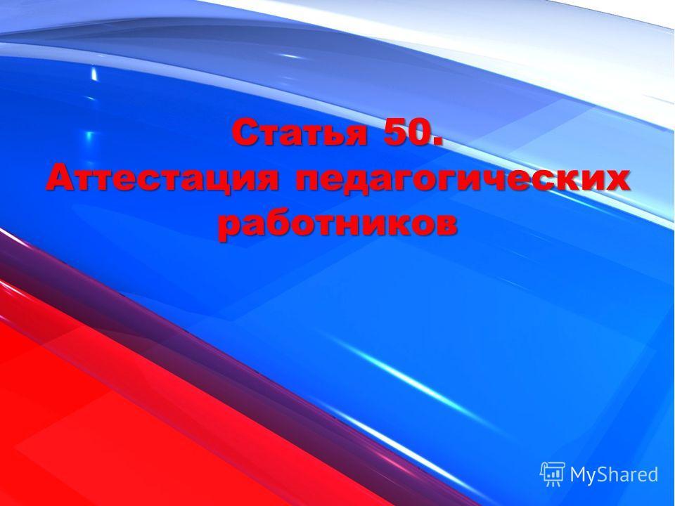 Статья 50. Аттестация педагогических работников