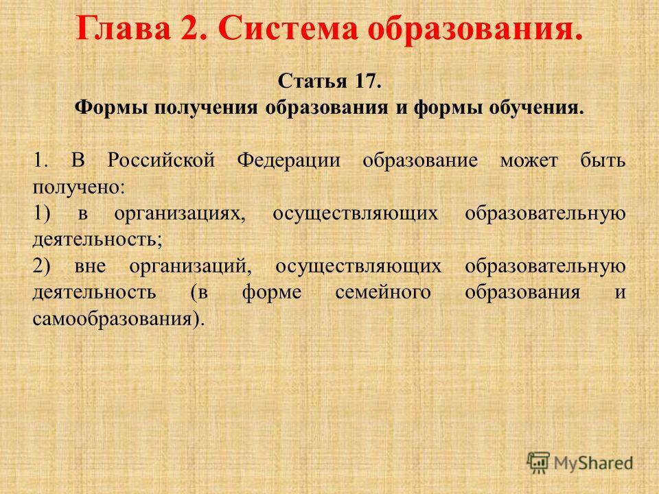 Глава 2. Система образования. Статья 17. Формы получения образования и формы обучения. 1. В Российской Федерации образование может быть получено: 1) в организациях, осуществляющих образовательную деятельность; 2) вне организаций, осуществляющих образ