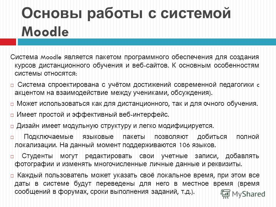 Основы работы с системой Moodle Система Moodle является пакетом программного обеспечения для создания курсов дистанционного обучения и веб - сайтов. К основным особенностям системы относятся : Система спроектирована с учётом достижений современной пе