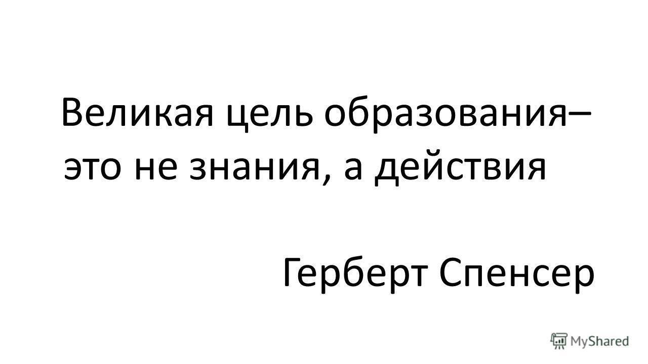 Великая цель образования– это не знания, а действия Герберт Спенсер