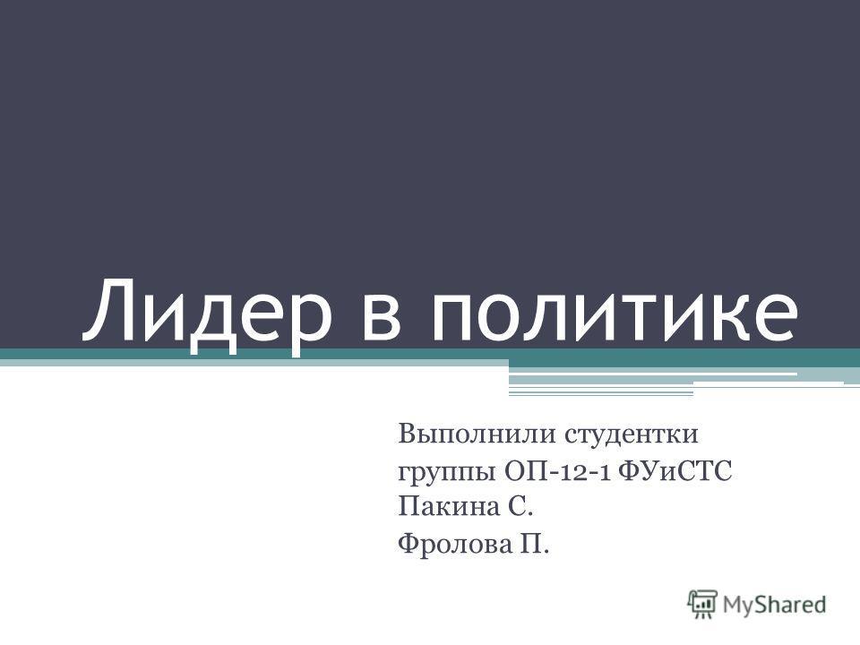 Лидер в политике Выполнили студентки группы ОП-12-1 ФУиСТС Пакина С. Фролова П.